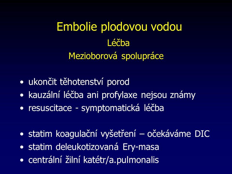 Léčba Mezioborová spolupráce ukončit těhotenství porod kauzální léčba ani profylaxe nejsou známy resuscitace - symptomatická léčba statim koagulační vyšetření – očekáváme DIC statim deleukotizovaná Ery-masa centrální žilní katétr/a.pulmonalis Embolie plodovou vodou