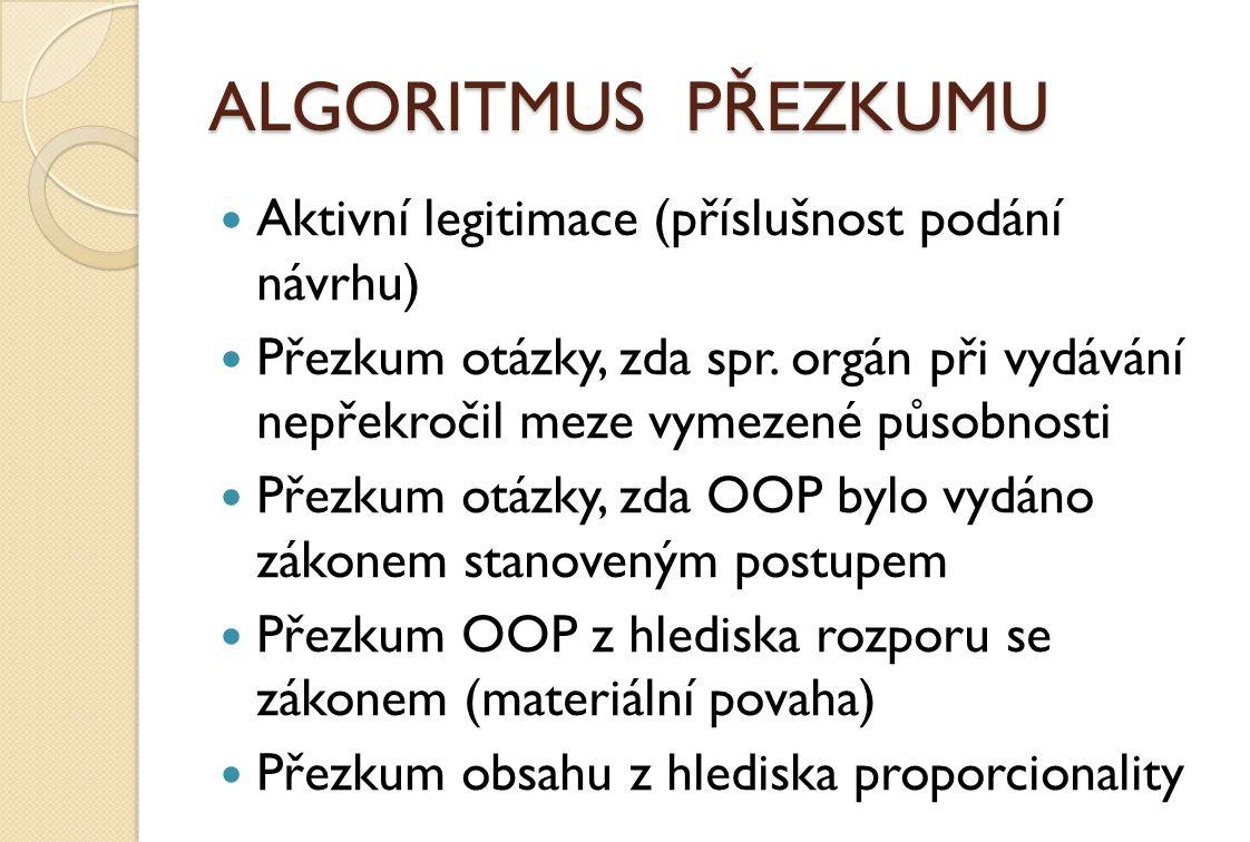ALGORITMUS PŘEZKUMU Aktivní legitimace (příslušnost podání návrhu) Přezkum otázky, zda spr. orgán při vydávání nepřekročil meze vymezené působnosti Př