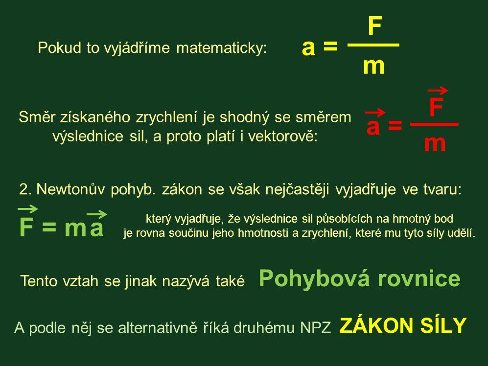 Pokud to vyjádříme matematicky: a = m F Směr získaného zrychlení je shodný se směrem výslednice sil, a proto platí i vektorově: a = m F 2. Newtonův po