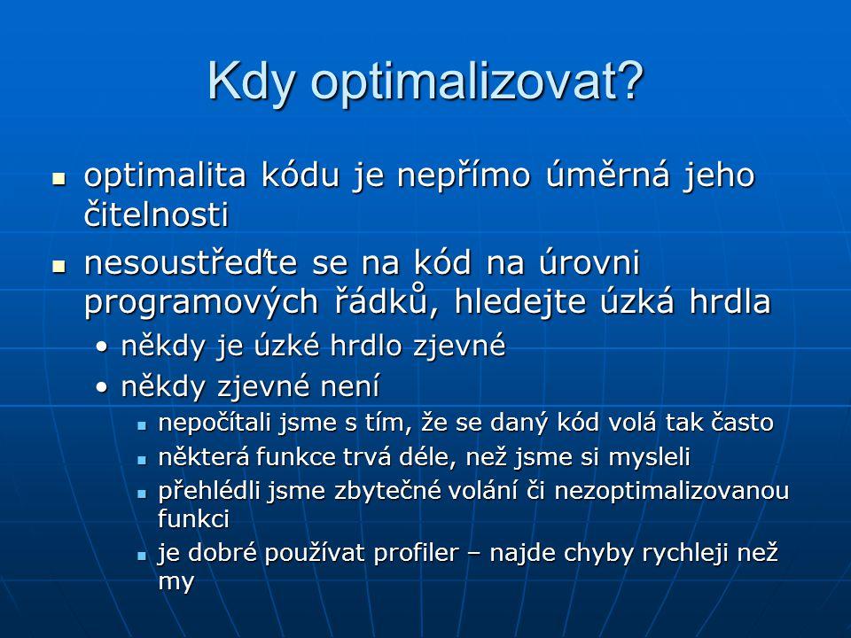 Kdy optimalizovat? optimalita kódu je nepřímo úměrná jeho čitelnosti optimalita kódu je nepřímo úměrná jeho čitelnosti nesoustřeďte se na kód na úrovn