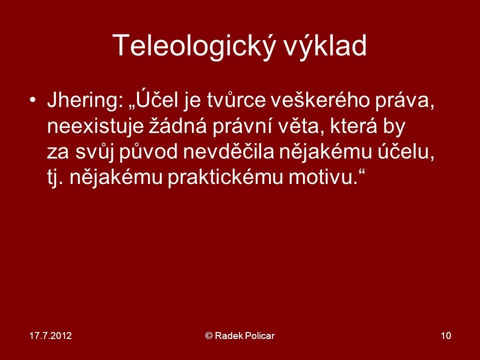 """17.7.2012© Radek Policar10 Teleologický výklad Jhering: """"Účel je tvůrce veškerého práva, neexistuje žádná právní věta, která by za svůj původ nevděčila nějakému účelu, tj."""