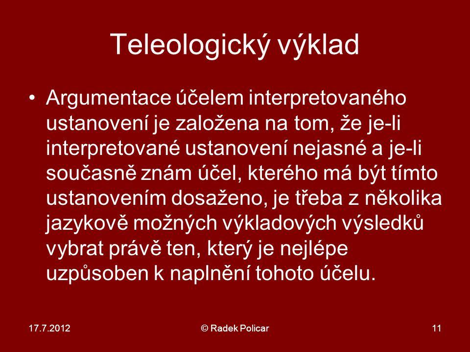 17.7.2012© Radek Policar11 Teleologický výklad Argumentace účelem interpretovaného ustanovení je založena na tom, že je-li interpretované ustanovení nejasné a je-li současně znám účel, kterého má být tímto ustanovením dosaženo, je třeba z několika jazykově možných výkladových výsledků vybrat právě ten, který je nejlépe uzpůsoben k naplnění tohoto účelu.
