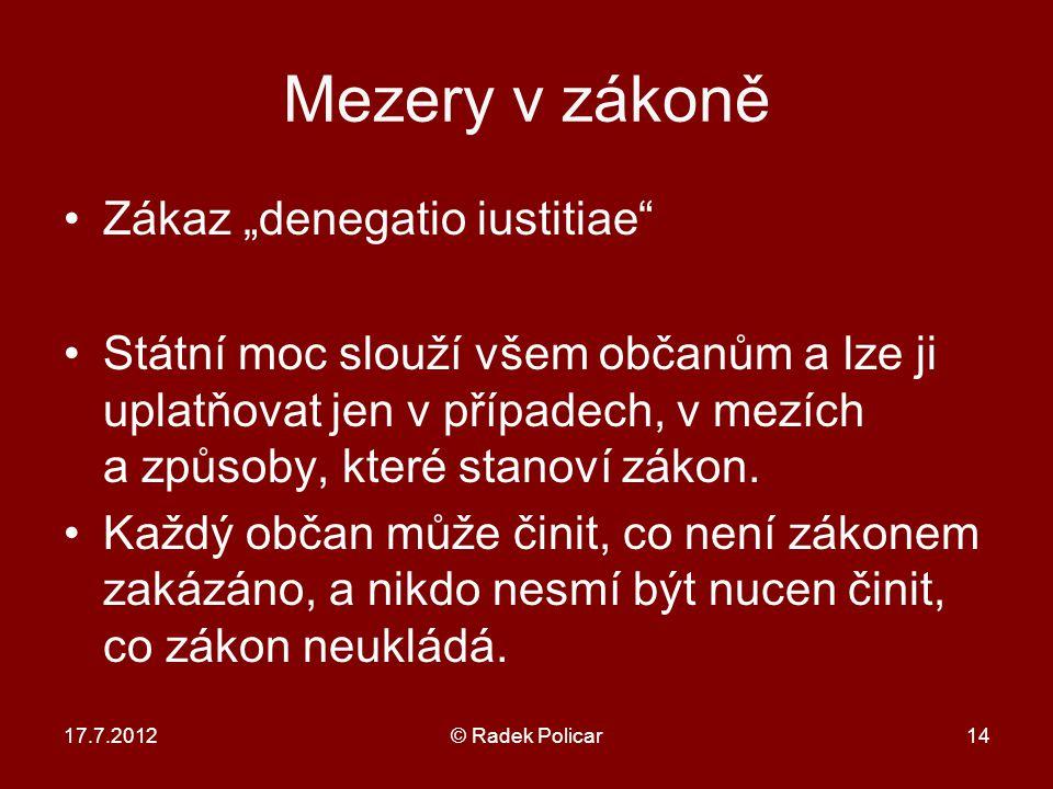 """17.7.2012© Radek Policar14 Mezery v zákoně Zákaz """"denegatio iustitiae Státní moc slouží všem občanům a lze ji uplatňovat jen v případech, v mezích a způsoby, které stanoví zákon."""
