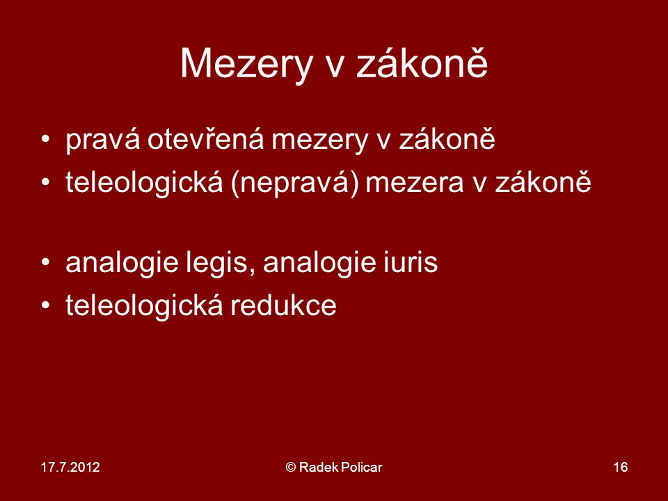 Mezery v zákoně pravá otevřená mezery v zákoně teleologická (nepravá) mezera v zákoně analogie legis, analogie iuris teleologická redukce 17.7.2012© Radek Policar16