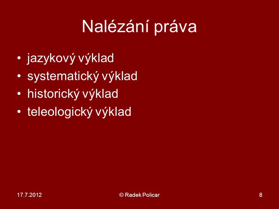 17.7.2012© Radek Policar8 Nalézání práva jazykový výklad systematický výklad historický výklad teleologický výklad