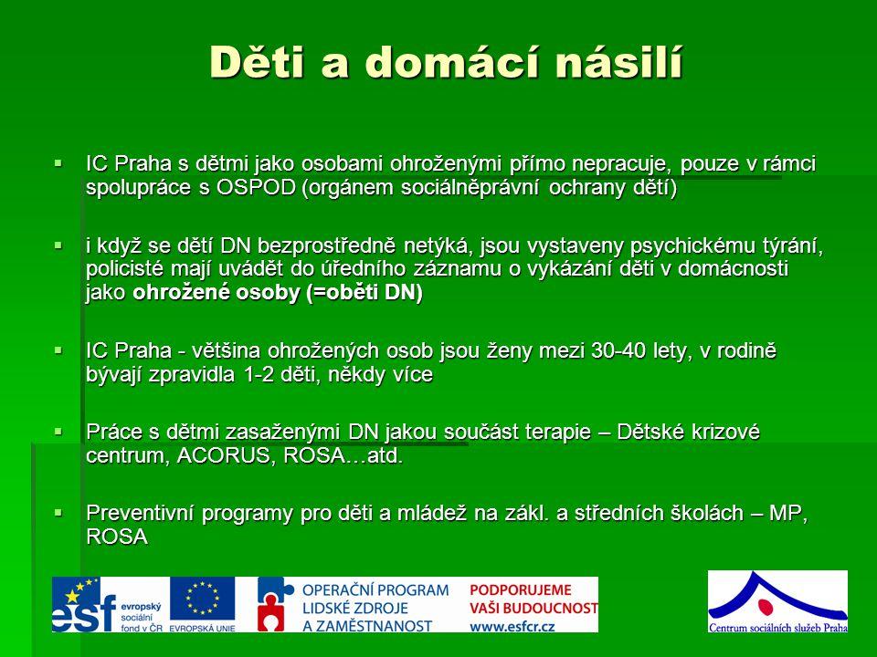 Děti a domácí násilí  IC Praha s dětmi jako osobami ohroženými přímo nepracuje, pouze v rámci spolupráce s OSPOD (orgánem sociálněprávní ochrany dětí)  i když se dětí DN bezprostředně netýká, jsou vystaveny psychickému týrání, policisté mají uvádět do úředního záznamu o vykázání děti v domácnosti jako ohrožené osoby (=oběti DN)  IC Praha - většina ohrožených osob jsou ženy mezi 30-40 lety, v rodině bývají zpravidla 1-2 děti, někdy více  Práce s dětmi zasaženými DN jakou součást terapie – Dětské krizové centrum, ACORUS, ROSA…atd.