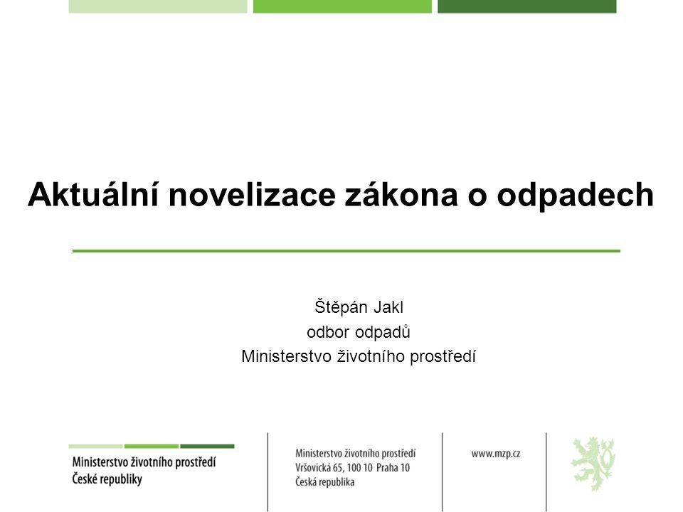 Aktuální novelizace zákona o odpadech Štěpán Jakl odbor odpadů Ministerstvo životního prostředí