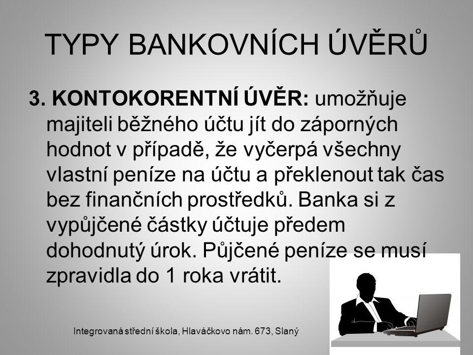 TYPY BANKOVNÍCH ÚVĚRŮ 3. KONTOKORENTNÍ ÚVĚR: umožňuje majiteli běžného účtu jít do záporných hodnot v případě, že vyčerpá všechny vlastní peníze na úč