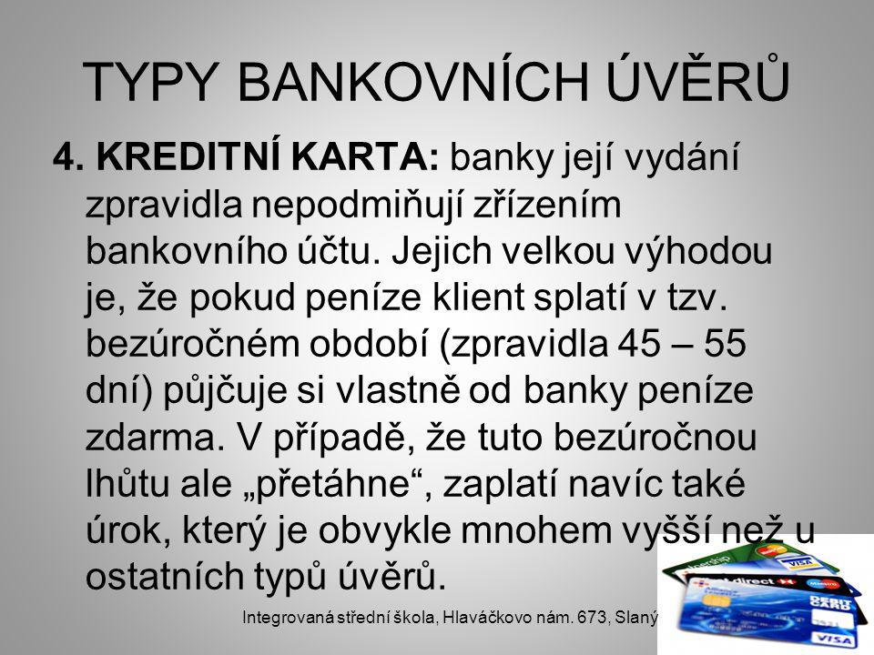 TYPY BANKOVNÍCH ÚVĚRŮ 4. KREDITNÍ KARTA: banky její vydání zpravidla nepodmiňují zřízením bankovního účtu. Jejich velkou výhodou je, že pokud peníze k