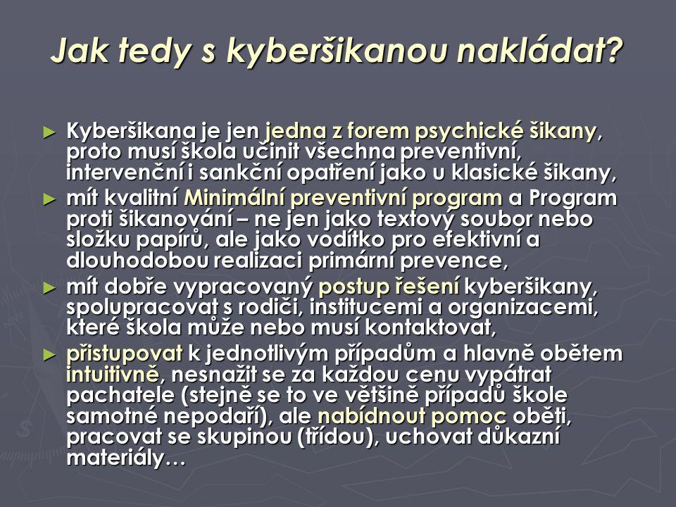 Jak tedy s kyberšikanou nakládat? ► Kyberšikana je jen jedna z forem psychické šikany, proto musí škola učinit všechna preventivní, intervenční i sank
