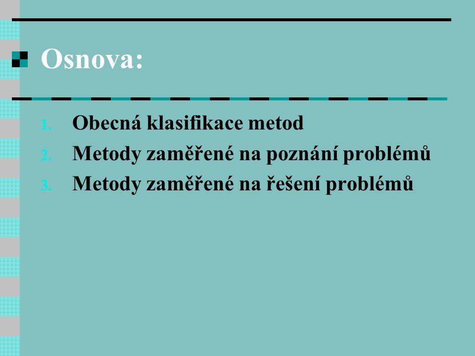 Osnova: 1. Obecná klasifikace metod 2. Metody zaměřené na poznání problémů 3. Metody zaměřené na řešení problémů