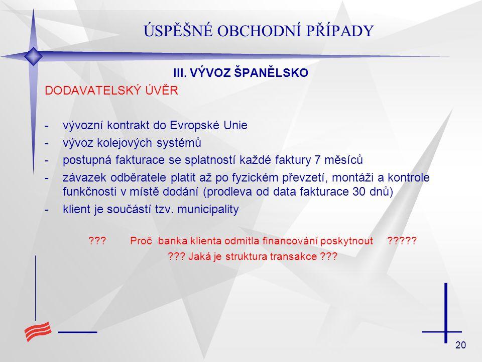 20 ÚSPĚŠNÉ OBCHODNÍ PŘÍPADY III. VÝVOZ ŠPANĚLSKO DODAVATELSKÝ ÚVĚR -vývozní kontrakt do Evropské Unie -vývoz kolejových systémů -postupná fakturace se