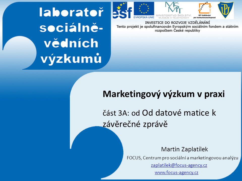 Marketingový výzkum v praxi část 3A: od Od datové matice k závěrečné zprávě Martin Zaplatílek FOCUS, Centrum pro sociální a marketingovou analýzu zapl