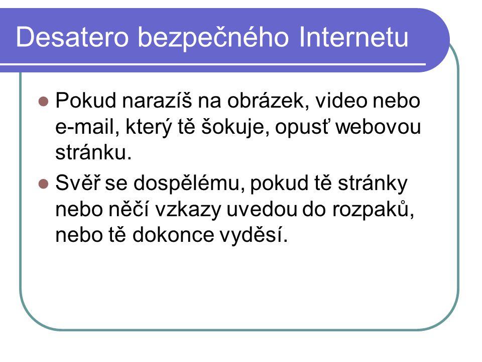 Desatero bezpečného Internetu Pokud narazíš na obrázek, video nebo e-mail, který tě šokuje, opusť webovou stránku.