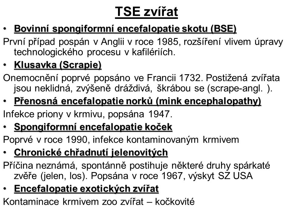 TSE přežvýkavců Zdrojem nákazy je krmivo kontaminované prionem způsobujícím TSE Inkubačbí doba je dlouhá (roky): skot 2–10 let, ovce 1-5 let skot 2–10 let, ovce 1-5 let v závislosti na velikosti infekční dávky, vnímavosti k onemocnění a stresovým vlivům.