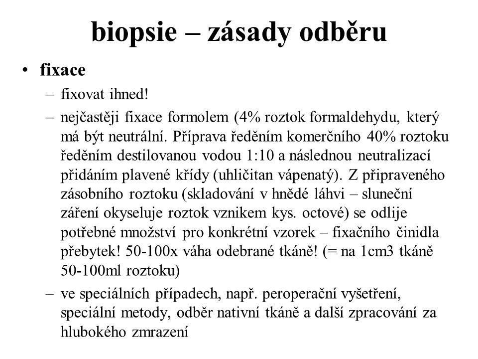 biopsie – zásady odběru fixace –fixovat ihned! –nejčastěji fixace formolem (4% roztok formaldehydu, který má být neutrální. Příprava ředěním komerčníh