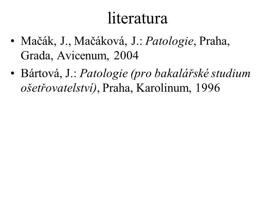 literatura Mačák, J., Mačáková, J.: Patologie, Praha, Grada, Avicenum, 2004 Bártová, J.: Patologie (pro bakalářské studium ošetřovatelství), Praha, Ka