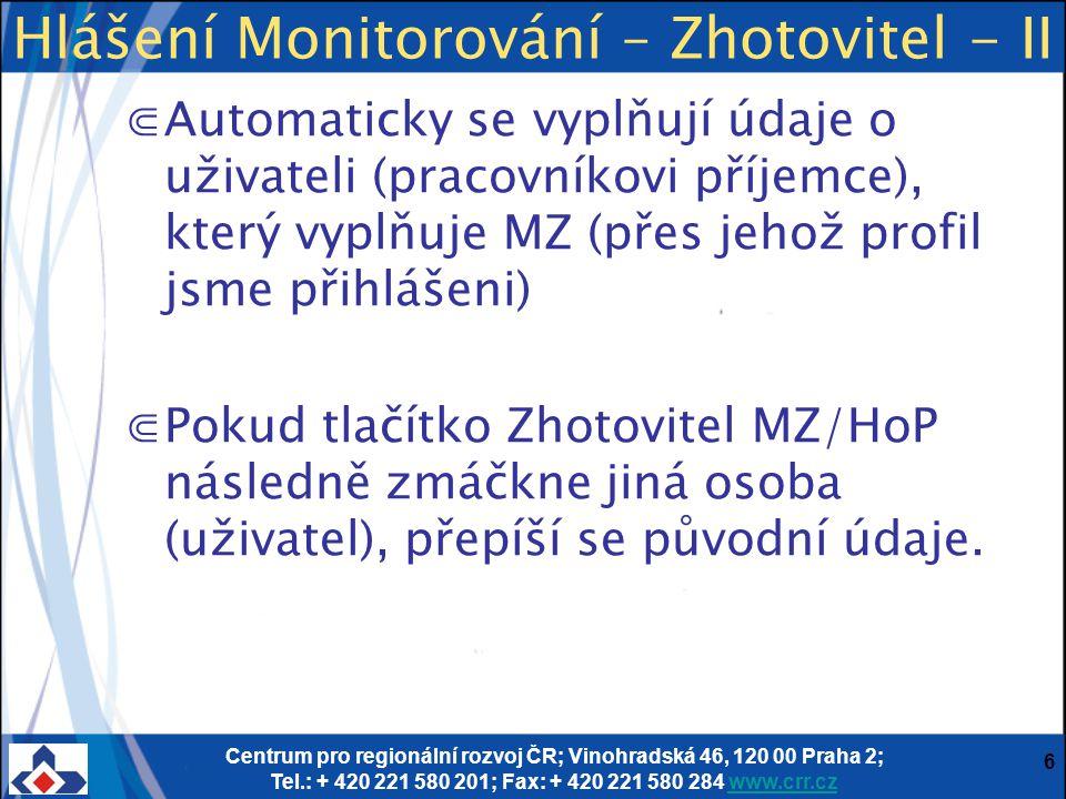 Centrum pro regionální rozvoj ČR; Vinohradská 46, 120 00 Praha 2; Tel.: + 420 221 580 201; Fax: + 420 221 580 284 www.crr.czwww.crr.cz 6 ⋐Automaticky se vyplňují údaje o uživateli (pracovníkovi příjemce), který vyplňuje MZ (přes jehož profil jsme přihlášeni) ⋐Pokud tlačítko Zhotovitel MZ/HoP následně zmáčkne jiná osoba (uživatel), přepíší se původní údaje.