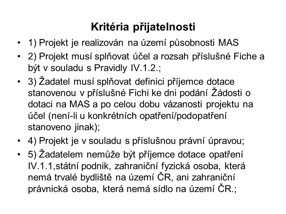 Kritéria přijatelnosti 1) Projekt je realizován na území působnosti MAS 2) Projekt musí splňovat účel a rozsah příslušné Fiche a být v souladu s Pravidly IV.1.2.; 3) Žadatel musí splňovat definici příjemce dotace stanovenou v příslušné Fichi ke dni podání Žádosti o dotaci na MAS a po celou dobu vázanosti projektu na účel (není-li u konkrétních opatření/podopatření stanoveno jinak); 4) Projekt je v souladu s příslušnou právní úpravou; 5) Žadatelem nemůže být příjemce dotace opatření IV.1.1,státní podnik, zahraniční fyzická osoba, která nemá trvalé bydliště na území ČR, ani zahraniční právnická osoba, která nemá sídlo na území ČR.;