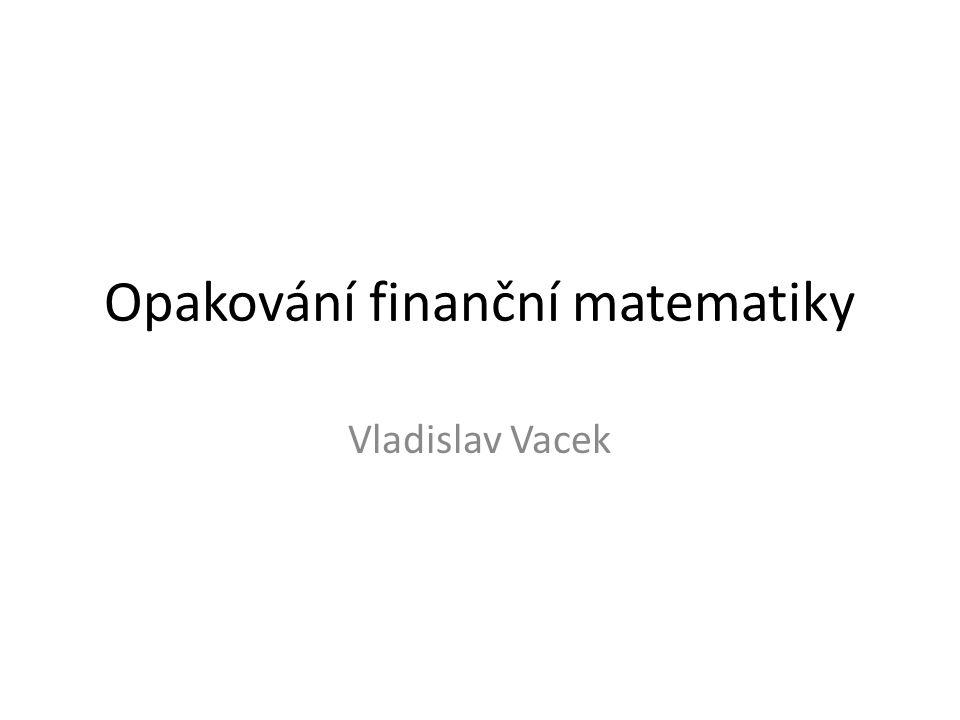 Opakování finanční matematiky Vladislav Vacek