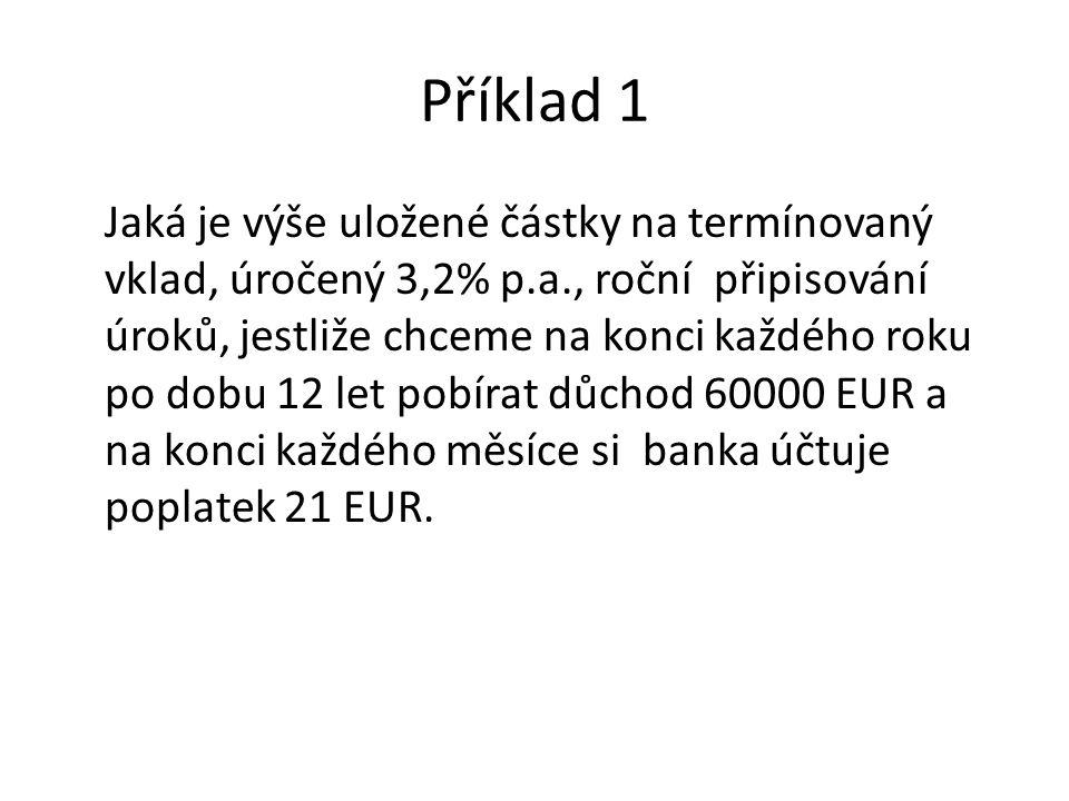 Příklad 1 Jaká je výše uložené částky na termínovaný vklad, úročený 3,2% p.a., roční připisování úroků, jestliže chceme na konci každého roku po dobu 12 let pobírat důchod 60000 EUR a na konci každého měsíce si banka účtuje poplatek 21 EUR.