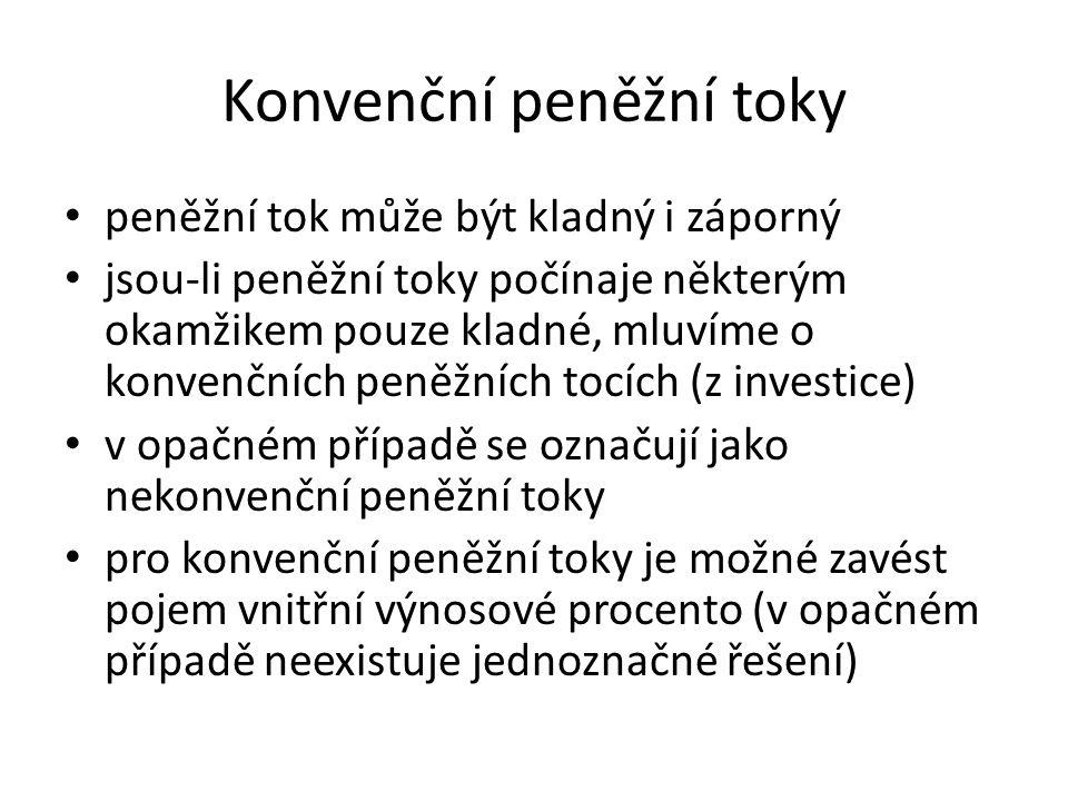 Konvenční peněžní toky peněžní tok může být kladný i záporný jsou-li peněžní toky počínaje některým okamžikem pouze kladné, mluvíme o konvenčních peněžních tocích (z investice) v opačném případě se označují jako nekonvenční peněžní toky pro konvenční peněžní toky je možné zavést pojem vnitřní výnosové procento (v opačném případě neexistuje jednoznačné řešení)