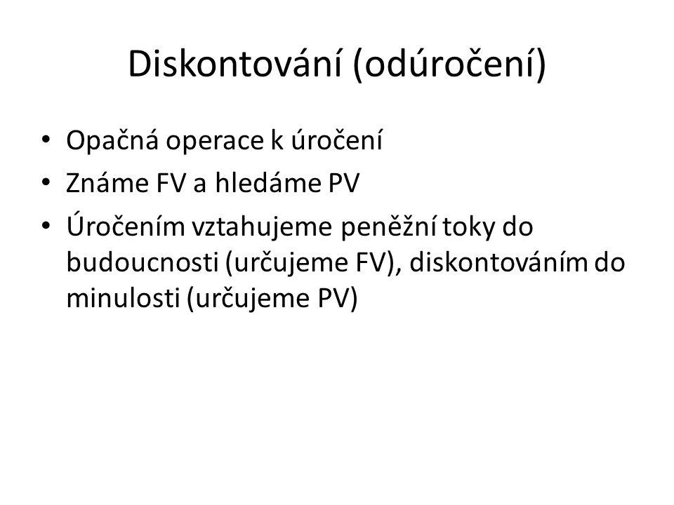 Diskontování (odúročení) Opačná operace k úročení Známe FV a hledáme PV Úročením vztahujeme peněžní toky do budoucnosti (určujeme FV), diskontováním d