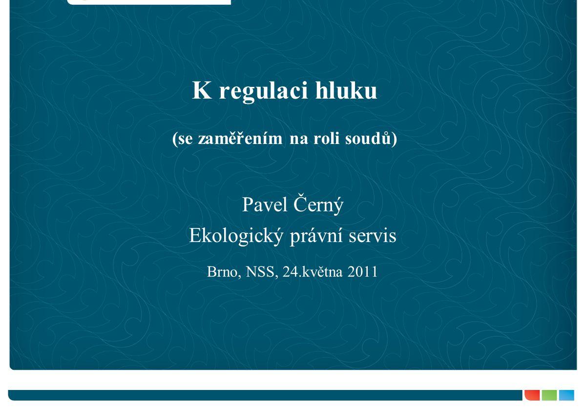 K regulaci hluku (se zaměřením na roli soudů) Pavel Černý Ekologický právní servis Brno, NSS, 24.května 2011