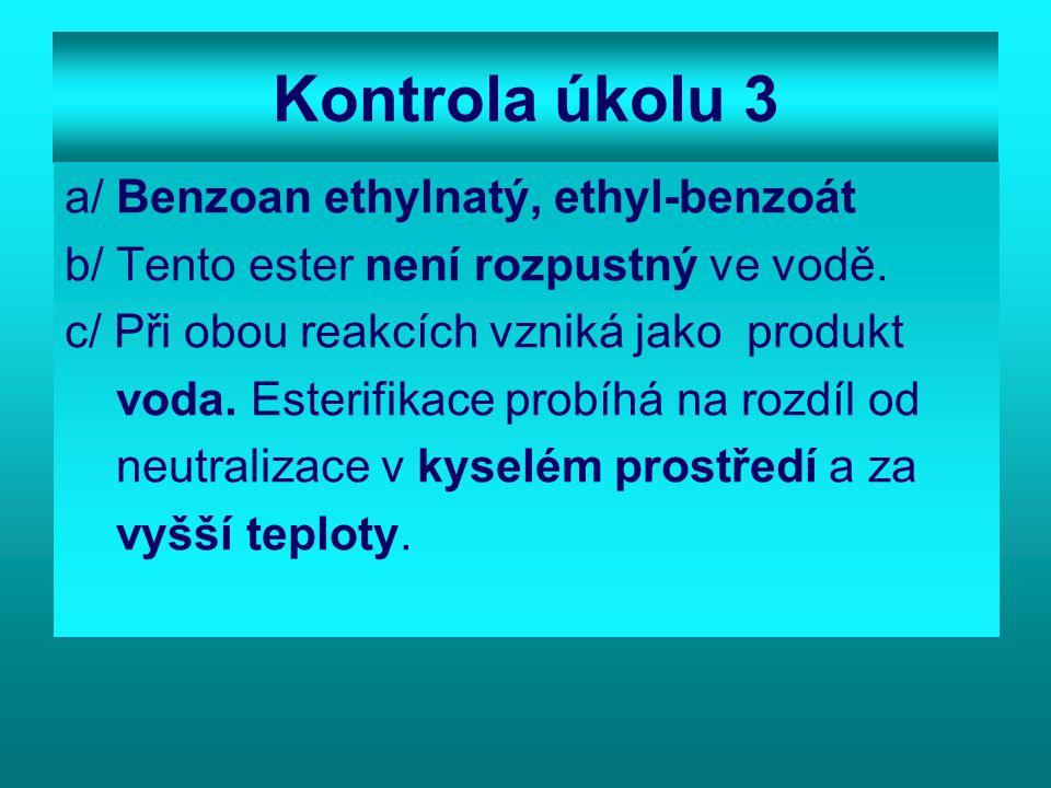 Kontrola úkolu 3 a/ Benzoan ethylnatý, ethyl-benzoát b/ Tento ester není rozpustný ve vodě.