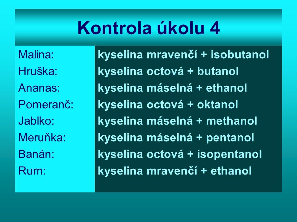 Kontrola úkolu 4 Malina: Hruška: Ananas: Pomeranč: Jablko: Meruňka: Banán: Rum: kyselina mravenčí + isobutanol kyselina octová + butanol kyselina máselná + ethanol kyselina octová + oktanol kyselina máselná + methanol kyselina máselná + pentanol kyselina octová + isopentanol kyselina mravenčí + ethanol