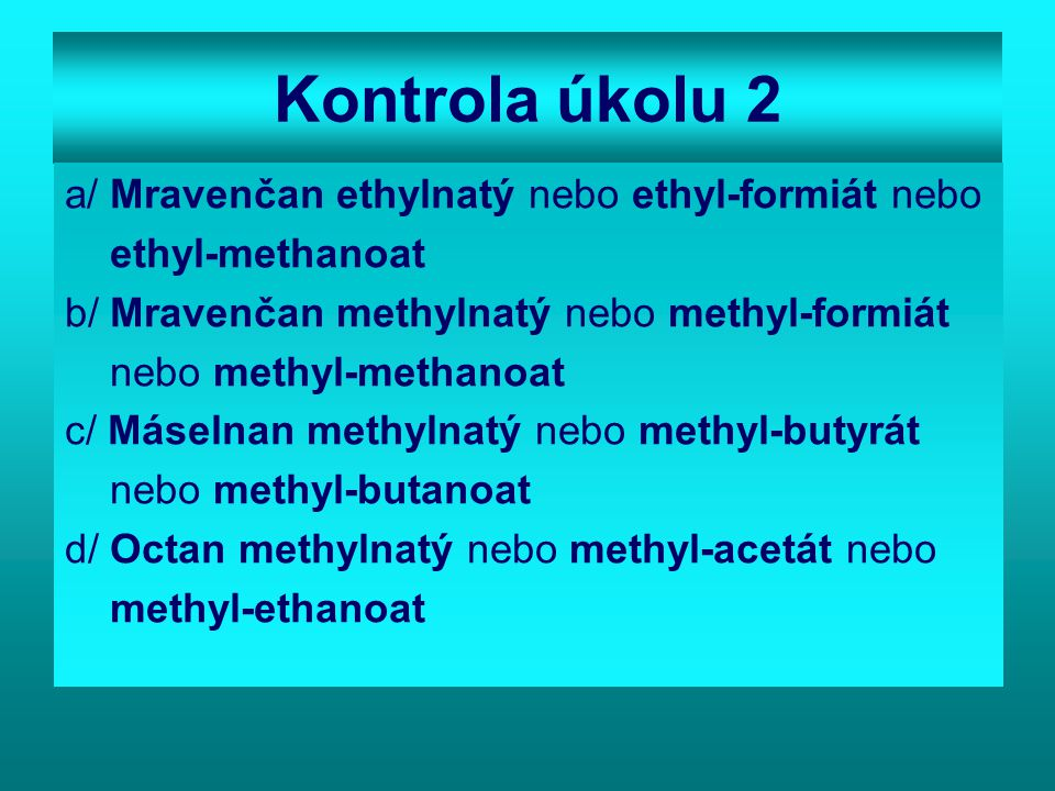 Kontrola úkolu 2 a/ Mravenčan ethylnatý nebo ethyl-formiát nebo ethyl-methanoat b/ Mravenčan methylnatý nebo methyl-formiát nebo methyl-methanoat c/ Máselnan methylnatý nebo methyl-butyrát nebo methyl-butanoat d/ Octan methylnatý nebo methyl-acetát nebo methyl-ethanoat