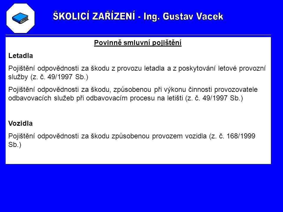 Povinně smluvní pojištění Letadla Pojištění odpovědnosti za škodu z provozu letadla a z poskytování letové provozní služby (z. č. 49/1997 Sb.) Pojiště