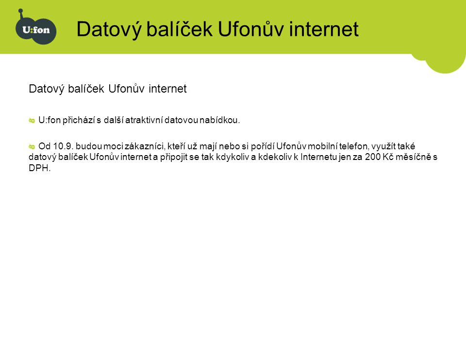 Datový balíček Ufonův internet je nový datový produkt jedná se o službu Ufonův Internet, tedy připojení rychlostí až 153 kbps (v praxi obvykle 40-60 kbps), tedy stejnou službu, která je nyní poskytována prostřednictvím pevných bezdrátových telefonů a terminálů, v tomto případě ovšem dostupná pomocí mobilního telefonu.