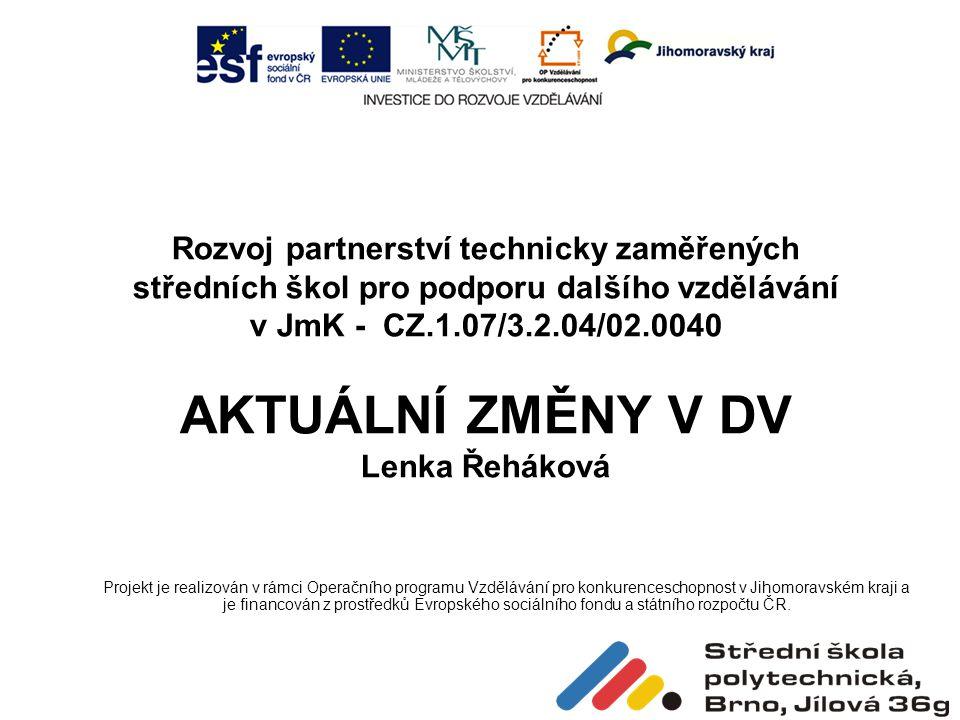 Rozvoj partnerství technicky zaměřených středních škol pro podporu dalšího vzdělávání v JmK - CZ.1.07/3.2.04/02.0040 AKTUÁLNÍ ZMĚNY V DV Lenka Řeháková Projekt je realizován v rámci Operačního programu Vzdělávání pro konkurenceschopnost v Jihomoravském kraji a je financován z prostředků Evropského sociálního fondu a státního rozpočtu ČR.