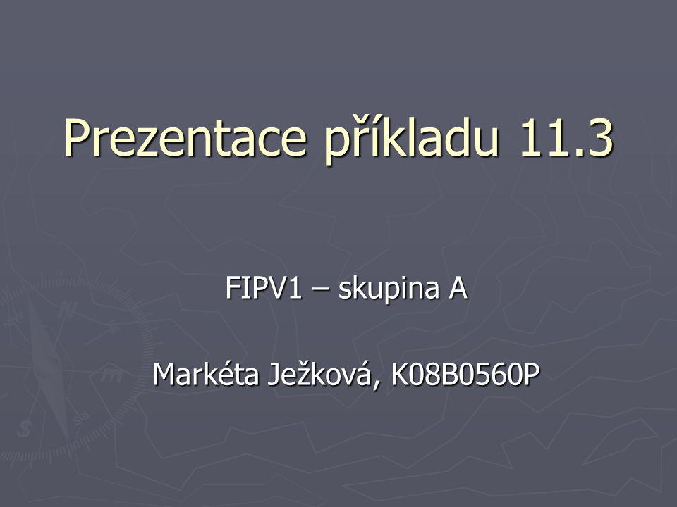 Prezentace příkladu 11.3 FIPV1 – skupina A Markéta Ježková, K08B0560P
