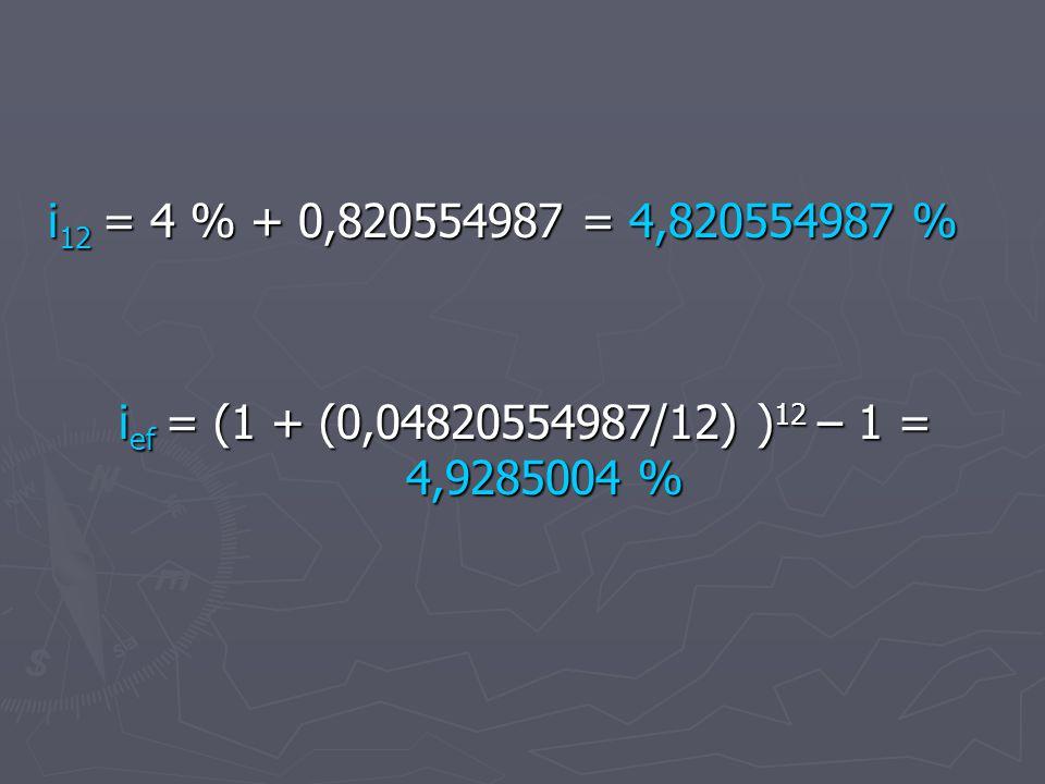 i 12 = 4 % + 0,820554987 = 4,820554987 % i ef = (1 + (0,04820554987/12) ) 12 – 1 = 4,9285004 %