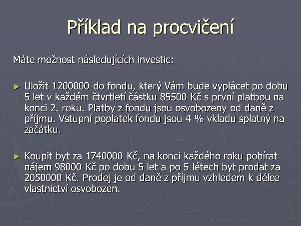 Příklad na procvičení Máte možnost následujících investic: ► Uložit 1200000 do fondu, který Vám bude vyplácet po dobu 5 let v každém čtvrtletí částku 85500 Kč s první platbou na konci 2.