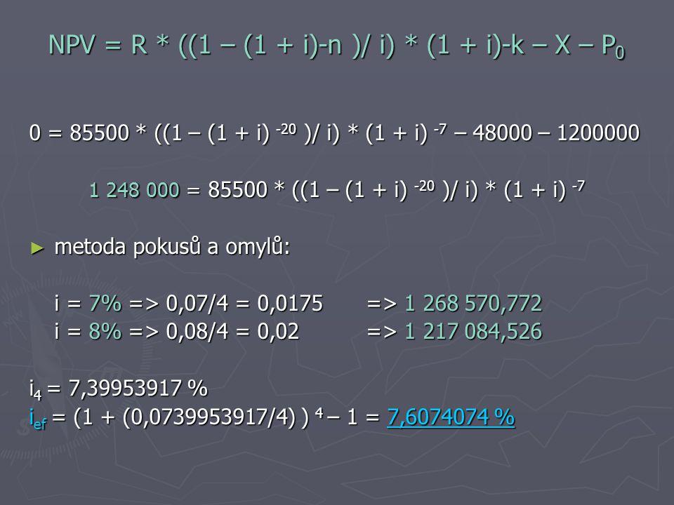 NPV = R * ((1 – (1 + i)-n )/ i) * (1 + i)-k – X – P 0 0 = 85500 * ((1 – (1 + i) -20 )/ i) * (1 + i) -7 – 48000 – 1200000 1 248 000 = 85500 * ((1 – (1 + i) -20 )/ i) * (1 + i) -7 ► metoda pokusů a omylů: i = 7% => 0,07/4 = 0,0175 => 1 268 570,772 i = 8% => 0,08/4 = 0,02 => 1 217 084,526 i 4 = 7,39953917 % i ef = (1 + (0,0739953917/4) ) 4 – 1 = 7,6074074 %