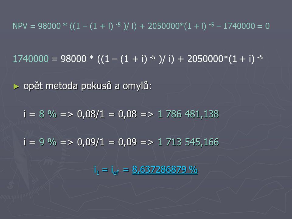 NPV = 98000 * ((1 – (1 + i) -5 )/ i) + 2050000*(1 + i) -5 – 1740000 = 0 1740000 = 98000 * ((1 – (1 + i) -5 )/ i) + 2050000*(1 + i) -5 ► opět metoda pokusů a omylů: i = 8 % => 0,08/1 = 0,08 => 1 786 481,138 i = 9 % => 0,09/1 = 0,09 => 1 713 545,166 i 1 = i ef = 8,637286879 %