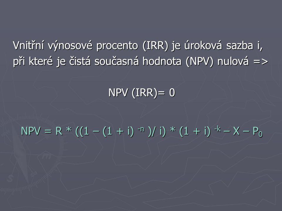 Vnitřní výnosové procento (IRR) je úroková sazba i, při které je čistá současná hodnota (NPV) nulová => NPV (IRR)= 0 NPV = R * ((1 – (1 + i) -n )/ i) * (1 + i) -k – X – P 0