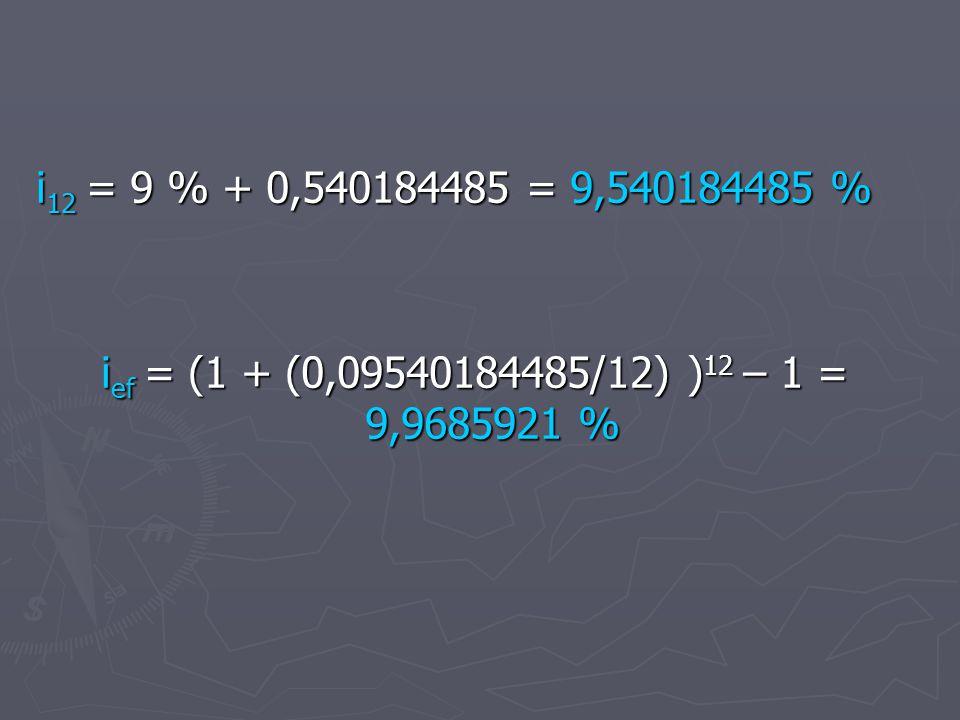 i 12 = 9 % + 0,540184485 = 9,540184485 % i ef = (1 + (0,09540184485/12) ) 12 – 1 = 9,9685921 %