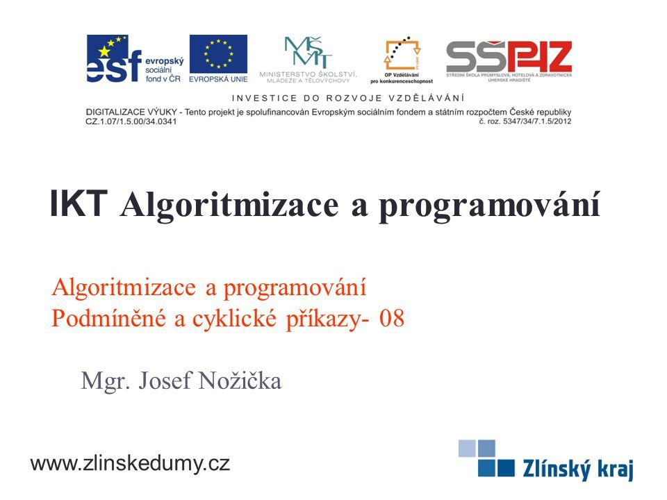 Algoritmizace a programování Podmíněné a cyklické příkazy- 08 Mgr. Josef Nožička IKT Algoritmizace a programování www.zlinskedumy.cz