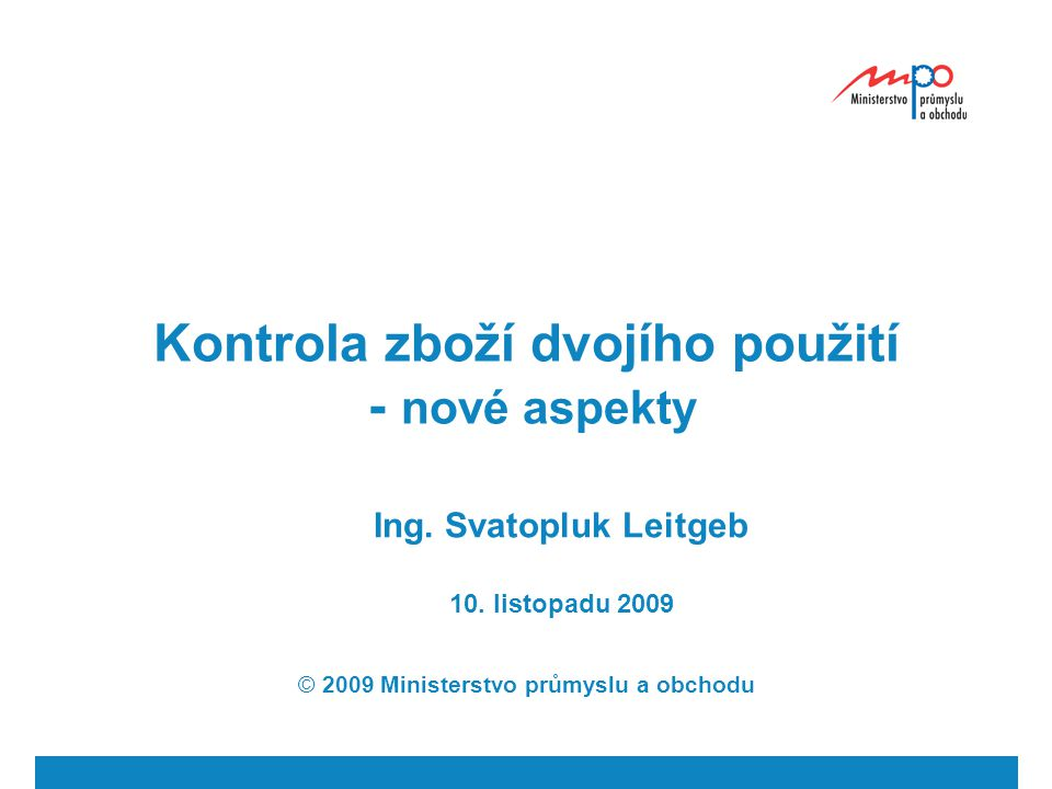 Kontrola zboží dvojího použití - nové aspekty Ing. Svatopluk Leitgeb 10. listopadu 2009 © 2009 Ministerstvo průmyslu a obchodu