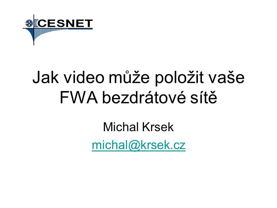 Jak video může položit vaše FWA bezdrátové sítě Michal Krsek michal@krsek.cz