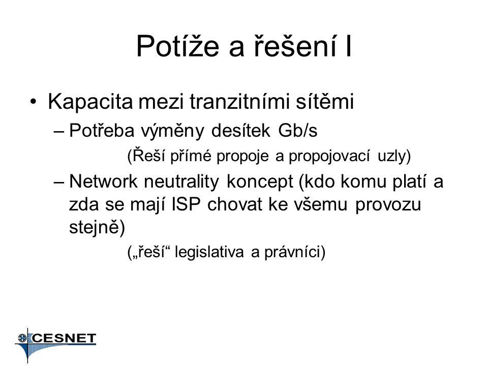 """Potíže a řešení I Kapacita mezi tranzitními sítěmi –Potřeba výměny desítek Gb/s (Řeší přímé propoje a propojovací uzly) –Network neutrality koncept (kdo komu platí a zda se mají ISP chovat ke všemu provozu stejně) (""""řeší legislativa a právníci)"""