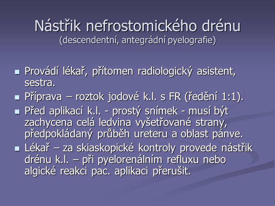 Nástřik nefrostomického drénu (descendentní, antegrádní pyelografie) Provádí lékař, přítomen radiologický asistent, sestra.
