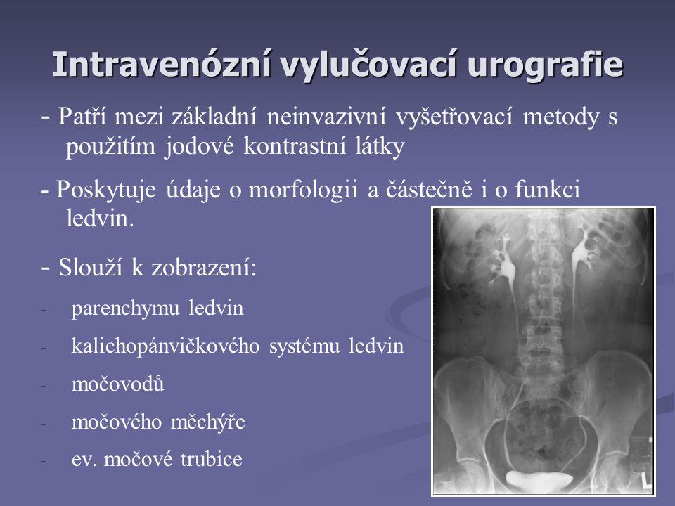 Intravenózní vylučovací urografie - Patří mezi základní neinvazivní vyšetřovací metody s použitím jodové kontrastní látky - Poskytuje údaje o morfologii a částečně i o funkci ledvin.