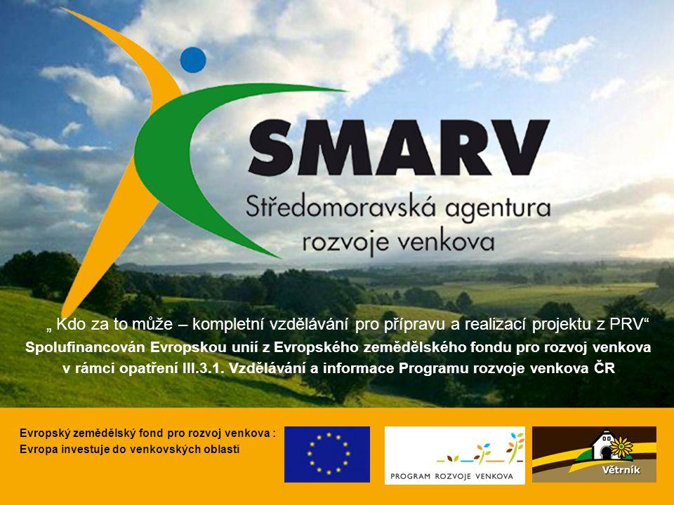 """1 1 Evropský zemědělský fond pro rozvoj venkova : Evropa investuje do venkovských oblastí """" Kdo za to může – kompletní vzdělávání pro přípravu a realizací projektu z PRV Spolufinancován Evropskou unií z Evropského zemědělského fondu pro rozvoj venkova v rámci opatření III.3.1."""