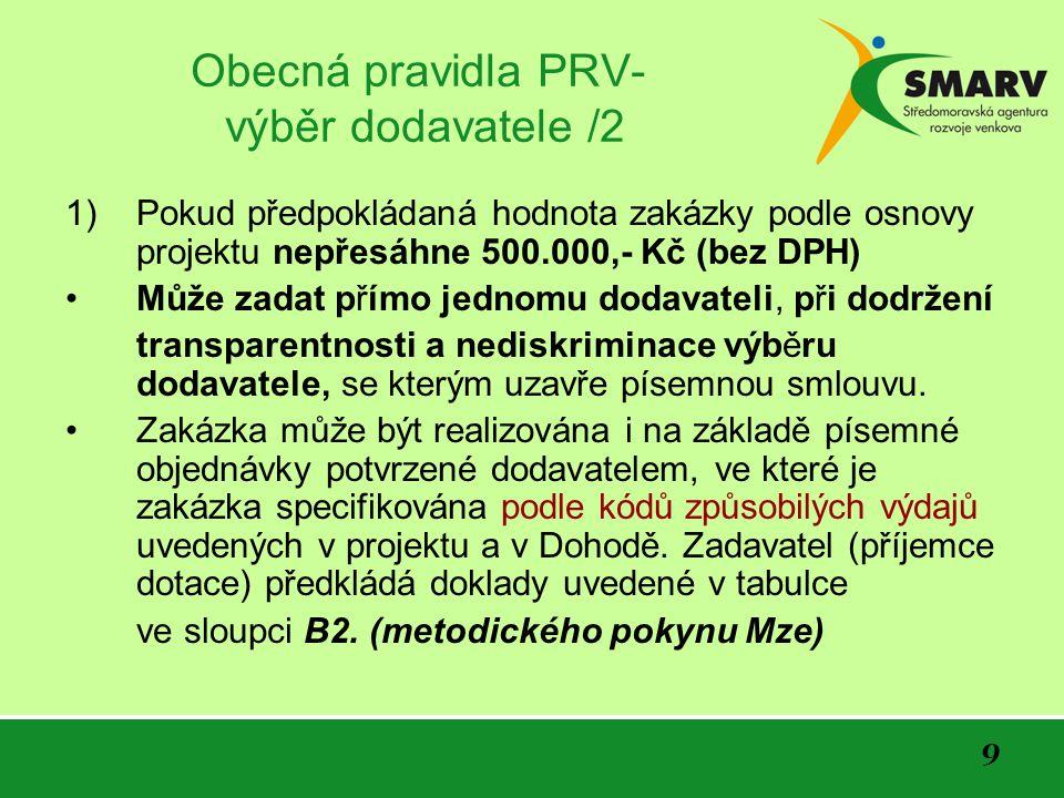 9 Obecná pravidla PRV- výběr dodavatele /2 1)Pokud předpokládaná hodnota zakázky podle osnovy projektu nepřesáhne 500.000,- Kč (bez DPH) Může zadat přímo jednomu dodavateli, při dodržení transparentnosti a nediskriminace výběru dodavatele, se kterým uzavře písemnou smlouvu.