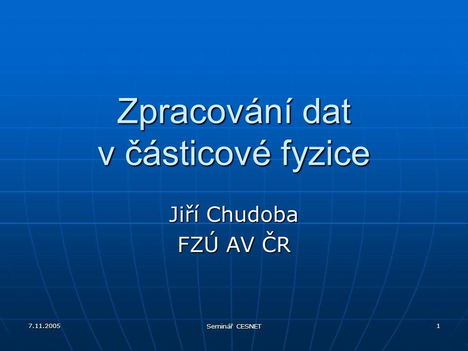 7.11.2005 Seminář CESNET 1 Zpracování dat v částicové fyzice Jiří Chudoba FZÚ AV ČR